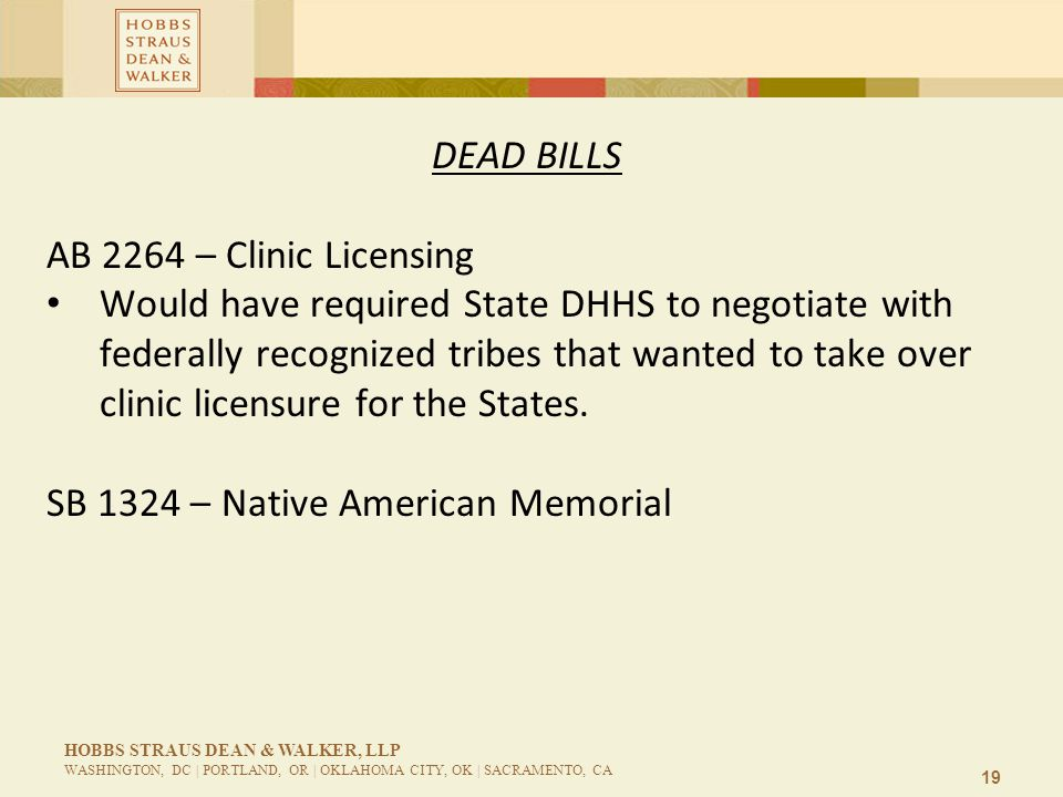 19 HOBBS STRAUS DEAN & WALKER, LLP WASHINGTON, DC | PORTLAND, OR | OKLAHOMA CITY, OK | SACRAMENTO, CA DEAD BILLS AB 2264 – Clinic Licensing Would have
