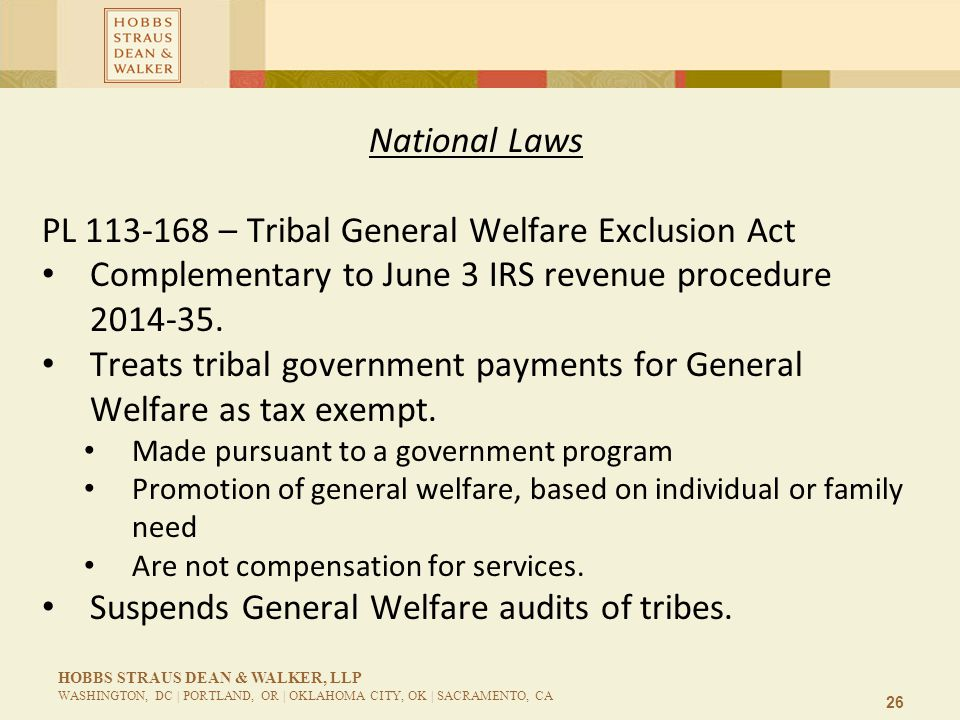 26 HOBBS STRAUS DEAN & WALKER, LLP WASHINGTON, DC | PORTLAND, OR | OKLAHOMA CITY, OK | SACRAMENTO, CA National Laws PL 113-168 – Tribal General Welfare Exclusion Act Complementary to June 3 IRS revenue procedure 2014-35.