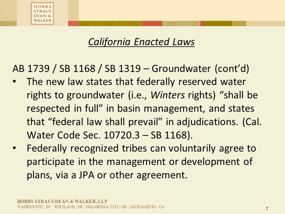 7 HOBBS STRAUS DEAN & WALKER, LLP WASHINGTON, DC | PORTLAND, OR | OKLAHOMA CITY, OK | SACRAMENTO, CA California Enacted Laws AB 1739 / SB 1168 / SB 1319 – Groundwater (cont'd) The new law states that federally reserved water rights to groundwater (i.e., Winters rights) shall be respected in full in basin management, and states that federal law shall prevail in adjudications.