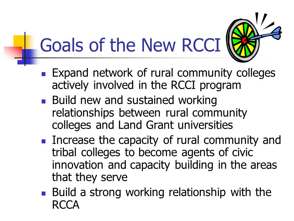 Goals of the New RCCI Expand network of rural community colleges actively involved in the RCCI program Build new and sustained working relationships between rural community colleges and Land Grant universities Increase the capacity of rural community and tribal colleges to become agents of civic innovation and capacity building in the areas that they serve Build a strong working relationship with the RCCA