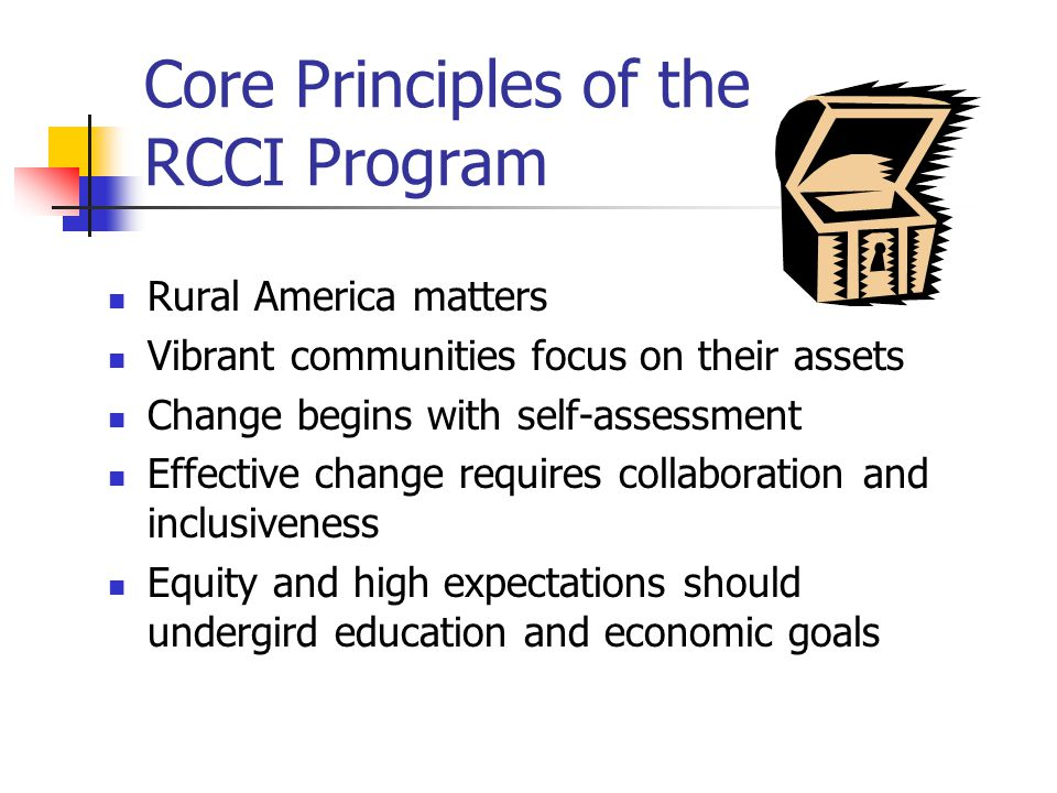 Core Principles of the RCCI Program Rural America matters Vibrant communities focus on their assets Change begins with self-assessment Effective change requires collaboration and inclusiveness Equity and high expectations should undergird education and economic goals