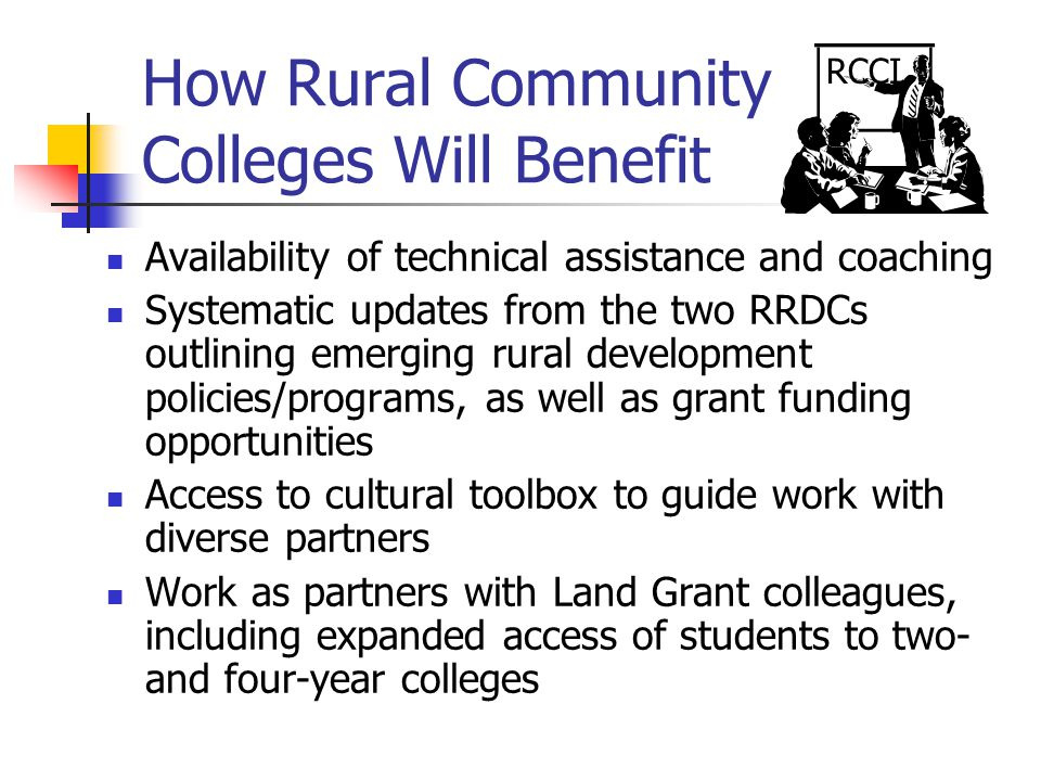 How Rural Community Colleges Will Benefit Availability of technical assistance and coaching Systematic updates from the two RRDCs outlining emerging rural development policies/programs, as well as grant funding opportunities Access to cultural toolbox to guide work with diverse partners Work as partners with Land Grant colleagues, including expanded access of students to two- and four-year colleges RCCI