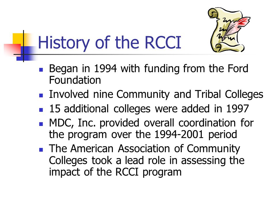 History of the RCCI Began in 1994 with funding from the Ford Foundation Involved nine Community and Tribal Colleges 15 additional colleges were added in 1997 MDC, Inc.