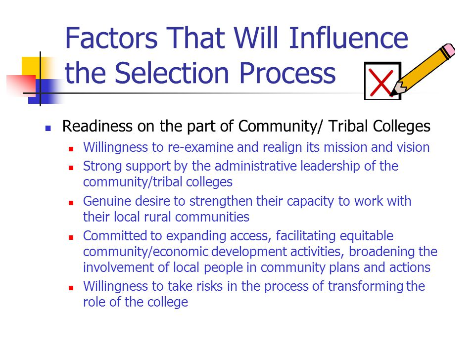 Factors That Will Influence the Selection Process Readiness on the part of Community/ Tribal Colleges Willingness to re-examine and realign its mission and vision Strong support by the administrative leadership of the community/tribal colleges Genuine desire to strengthen their capacity to work with their local rural communities Committed to expanding access, facilitating equitable community/economic development activities, broadening the involvement of local people in community plans and actions Willingness to take risks in the process of transforming the role of the college