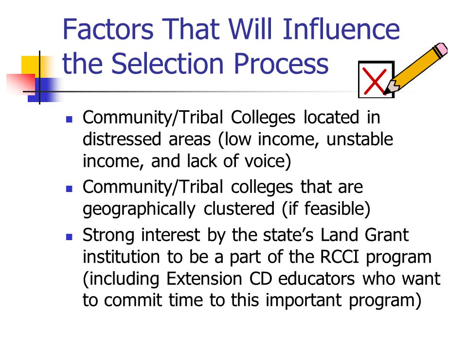 Factors That Will Influence the Selection Process Community/Tribal Colleges located in distressed areas (low income, unstable income, and lack of voice) Community/Tribal colleges that are geographically clustered (if feasible) Strong interest by the state's Land Grant institution to be a part of the RCCI program (including Extension CD educators who want to commit time to this important program)