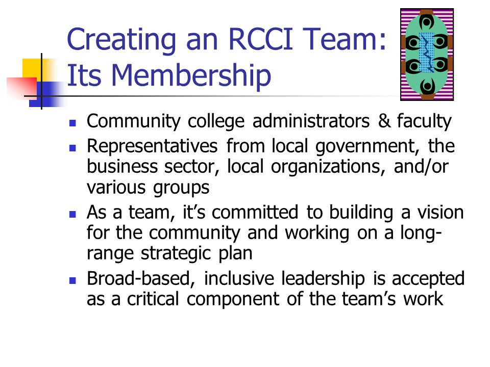 Creating an RCCI Team: Its Membership Community college administrators & faculty Representatives from local government, the business sector, local organizations, and/or various groups As a team, it's committed to building a vision for the community and working on a long- range strategic plan Broad-based, inclusive leadership is accepted as a critical component of the team's work