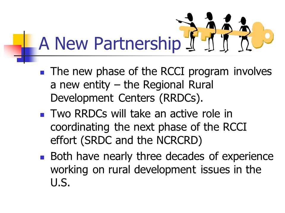 A New Partnership The new phase of the RCCI program involves a new entity – the Regional Rural Development Centers (RRDCs).