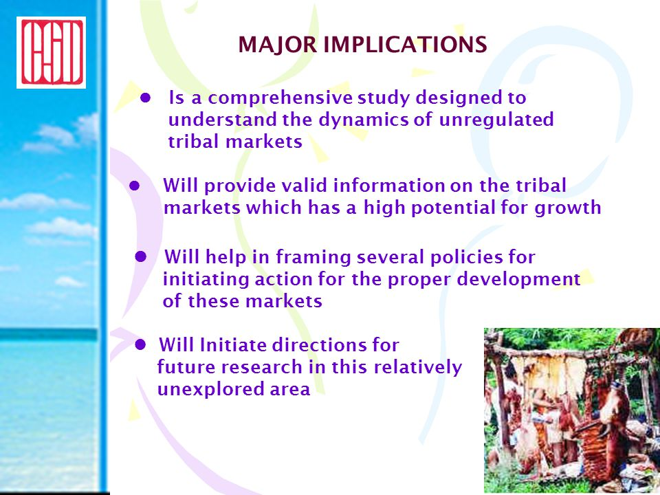 MAJOR IMPLICATIONS Is a comprehensive study designed to understand the dynamics of unregulated tribal markets Will provide valid information on the tr