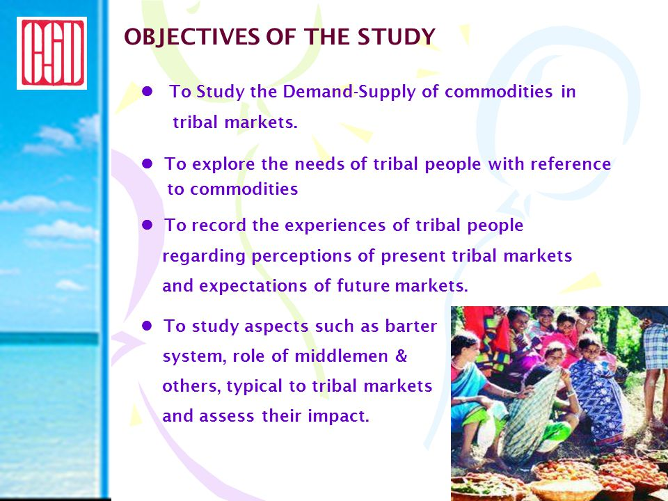 OBJECTIVES OF THE STUDY To Study the Demand-Supply of commodities in tribal markets. To explore the needs of tribal people with reference to commoditi