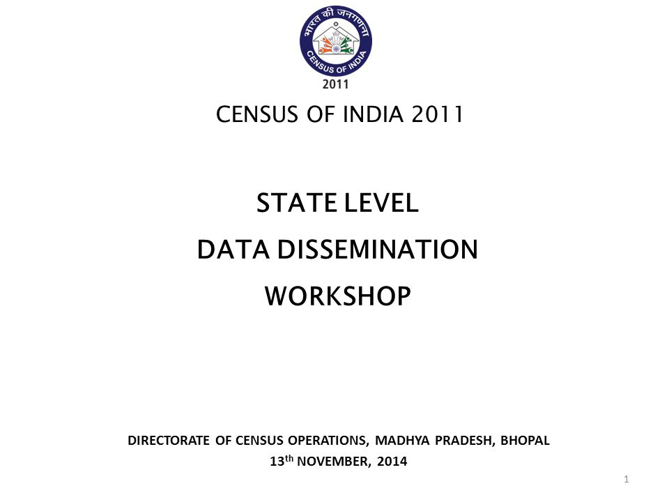DIRECTORATE OF CENSUS OPERATIONS, MADHYA PRADESH, BHOPAL 13 th NOVEMBER, 2014 CENSUS OF INDIA 2011 STATE LEVEL DATA DISSEMINATION WORKSHOP 1