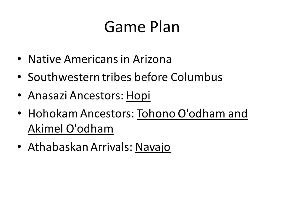 Game Plan Native Americans in Arizona Southwestern tribes before Columbus Anasazi Ancestors: Hopi Hohokam Ancestors: Tohono O odham and Akimel O odham Athabaskan Arrivals: Navajo