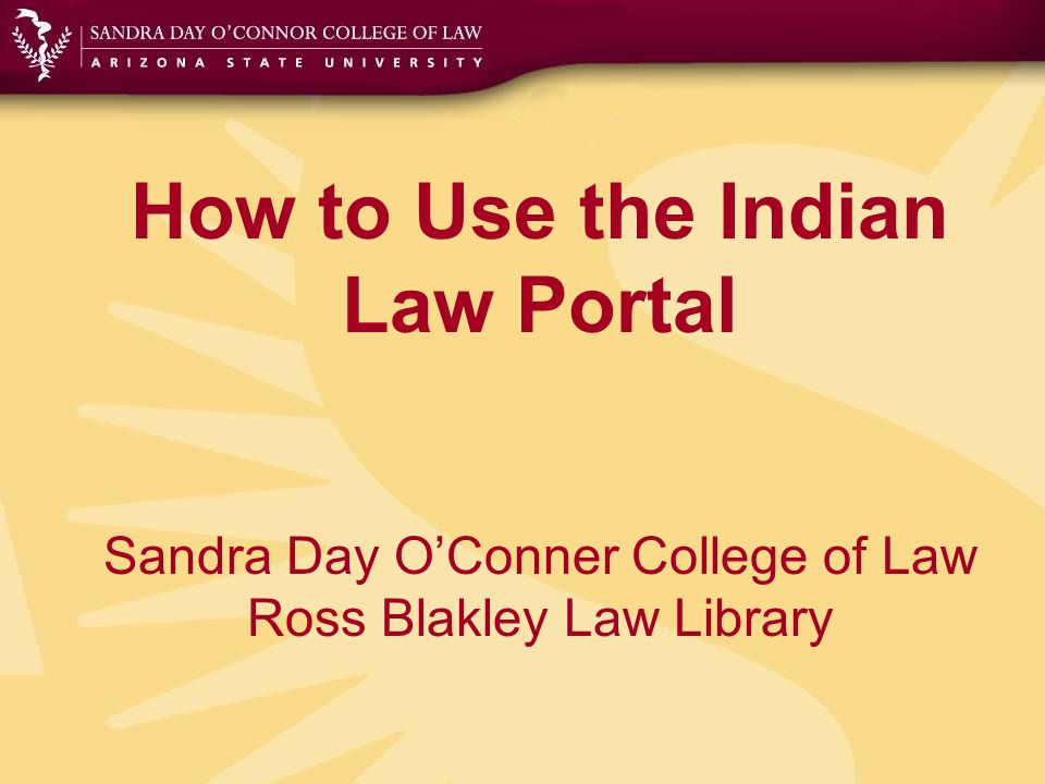 How to Use the Indian Law Portal Sandra Day O'Conner College of Law Ross Blakley Law Library