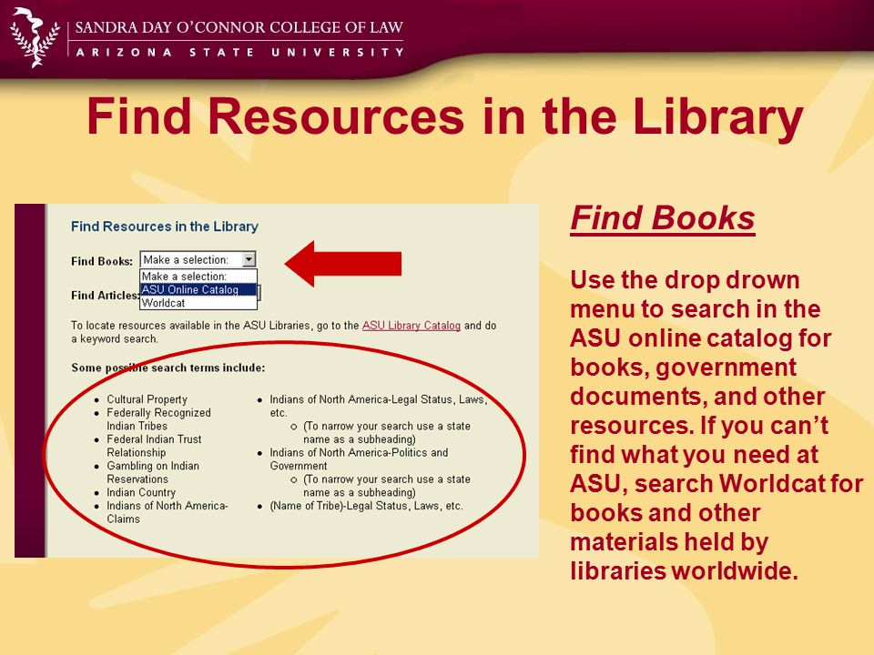 Find Resources in the Library Find Books Use the drop drown menu to search in the ASU online catalog for books, government documents, and other resour