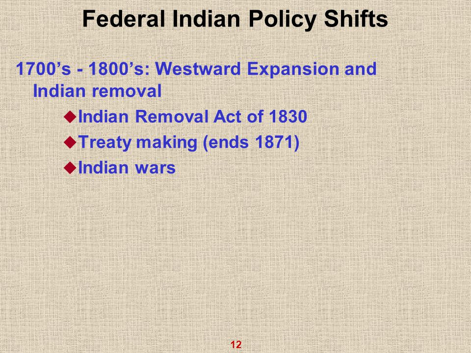 12 Federal Indian Policy Shifts 1700's - 1800's: Westward Expansion and Indian removal  Indian Removal Act of 1830  Treaty making (ends 1871)  Indian wars