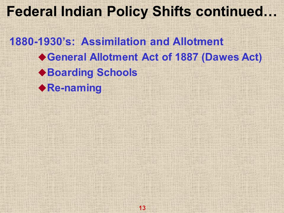 13 Federal Indian Policy Shifts continued… 1880-1930's: Assimilation and Allotment  General Allotment Act of 1887 (Dawes Act)  Boarding Schools  Re-naming