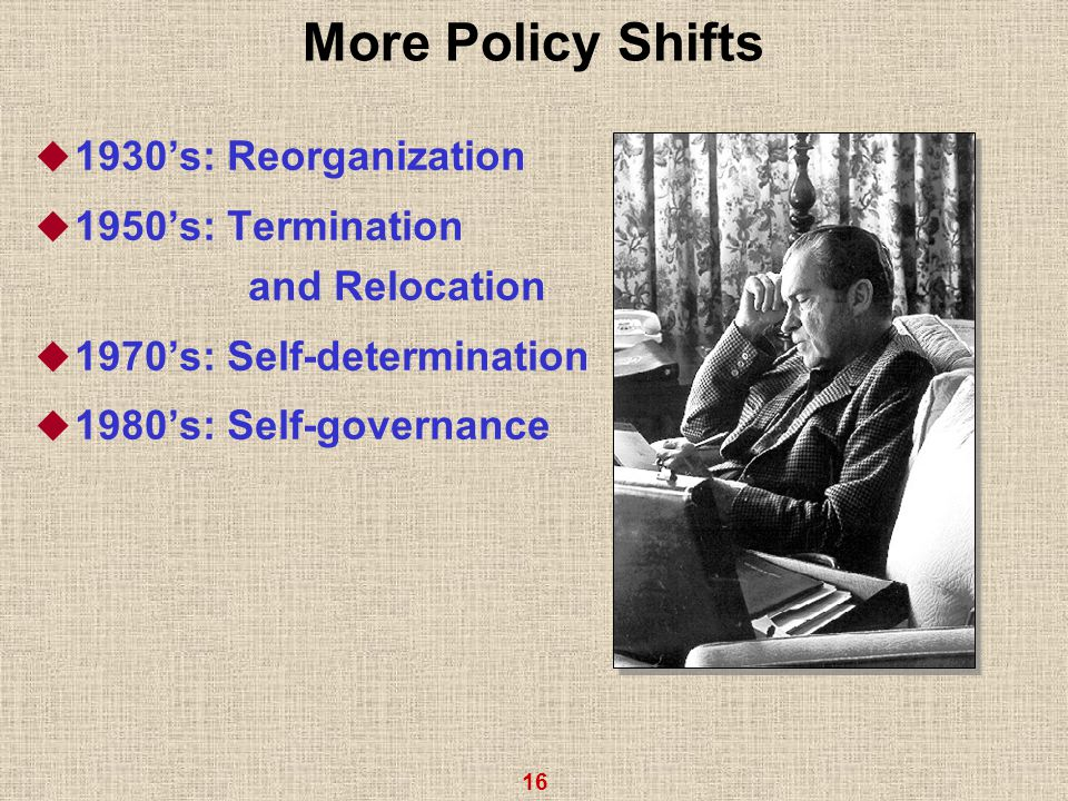 16 More Policy Shifts  1930's: Reorganization  1950's: Termination and Relocation  1970's: Self-determination  1980's: Self-governance