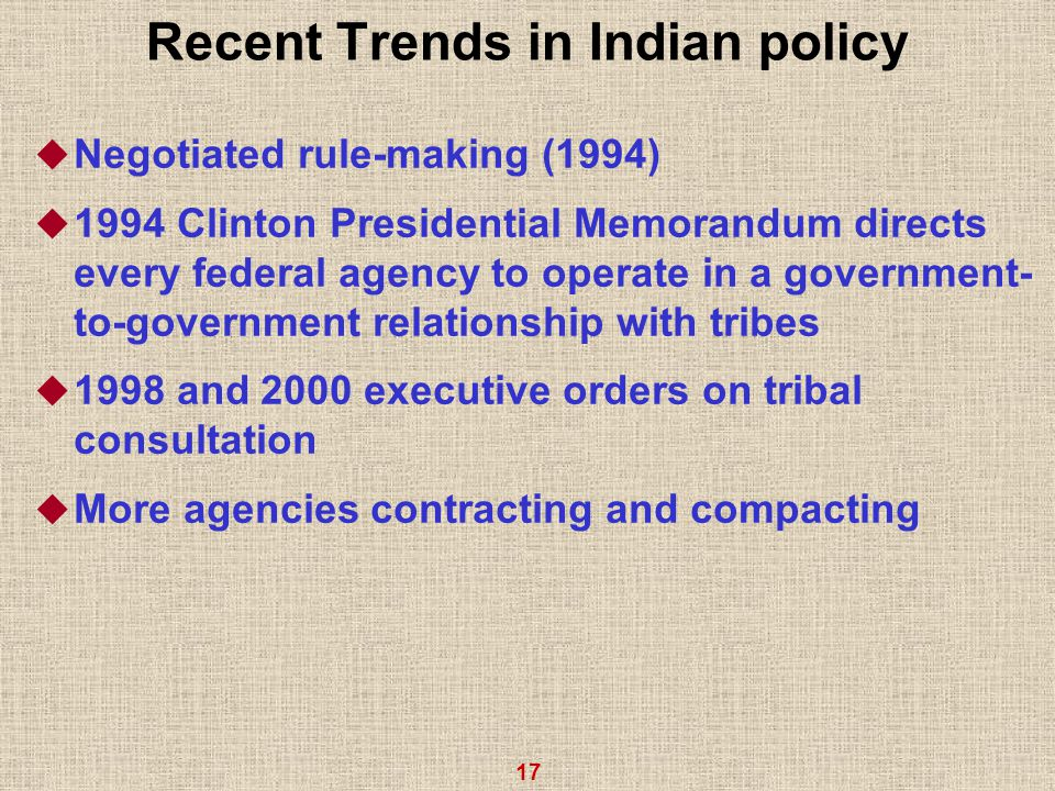 17 Recent Trends in Indian policy  Negotiated rule-making (1994)  1994 Clinton Presidential Memorandum directs every federal agency to operate in a government- to-government relationship with tribes  1998 and 2000 executive orders on tribal consultation  More agencies contracting and compacting