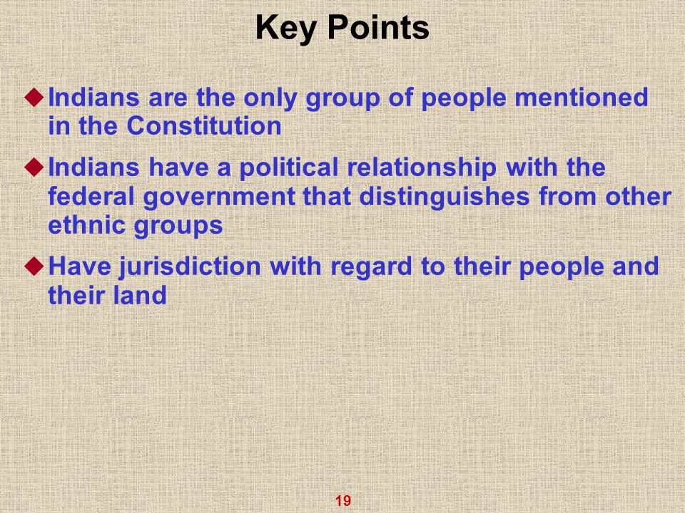 19 Key Points  Indians are the only group of people mentioned in the Constitution  Indians have a political relationship with the federal government that distinguishes from other ethnic groups  Have jurisdiction with regard to their people and their land
