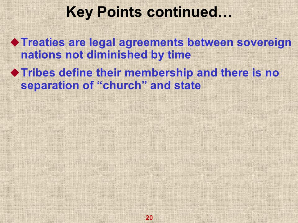 20 Key Points continued…  Treaties are legal agreements between sovereign nations not diminished by time  Tribes define their membership and there is no separation of church and state
