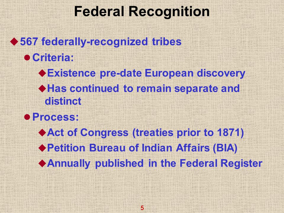 5 Federal Recognition  567 federally-recognized tribes Criteria:  Existence pre-date European discovery  Has continued to remain separate and distinct Process:  Act of Congress (treaties prior to 1871)  Petition Bureau of Indian Affairs (BIA)  Annually published in the Federal Register