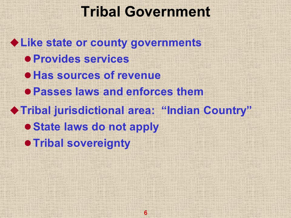 6 Tribal Government  Like state or county governments Provides services Has sources of revenue Passes laws and enforces them  Tribal jurisdictional area: Indian Country State laws do not apply Tribal sovereignty