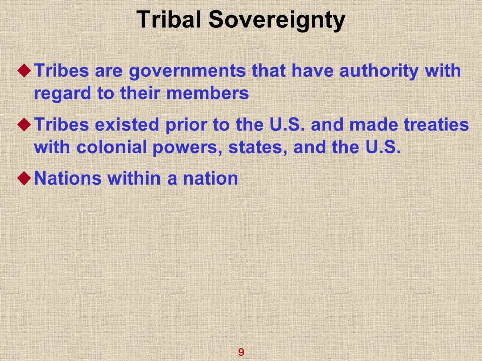 9 Tribal Sovereignty  Tribes are governments that have authority with regard to their members  Tribes existed prior to the U.S.