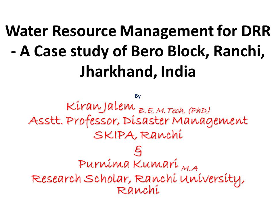 Water Resource Management for DRR - A Case study of Bero Block, Ranchi, Jharkhand, India By Kiran Jalem B.E, M.Tech, (PhD) Asstt. Professor, Disaster
