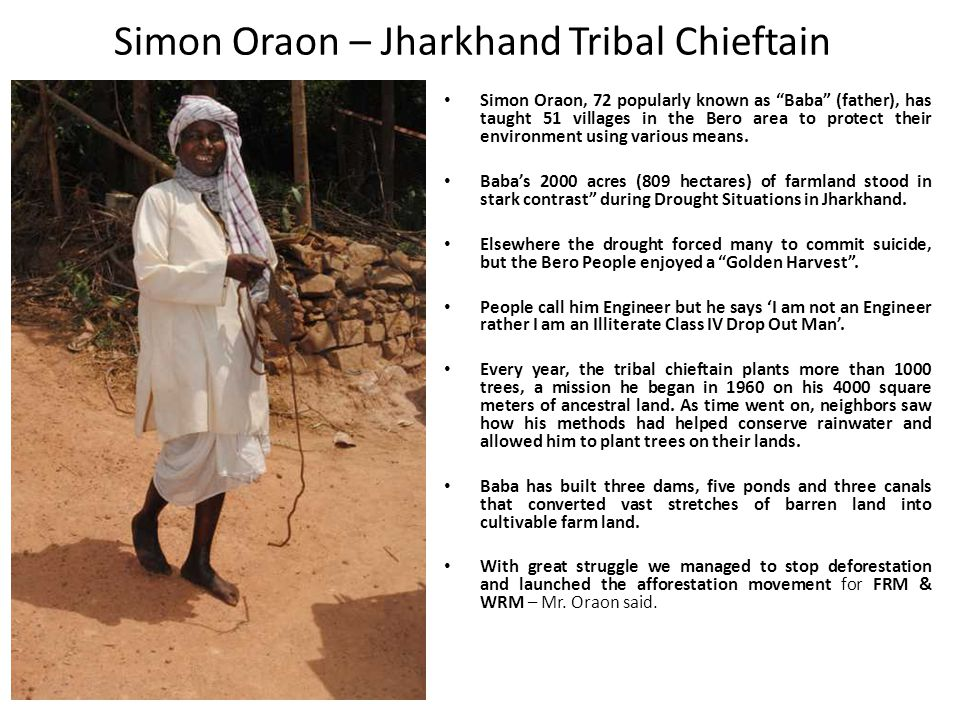 Simon Oraon – Jharkhand Tribal Chieftain Simon Oraon, 72 popularly known as Baba (father), has taught 51 villages in the Bero area to protect their environment using various means.