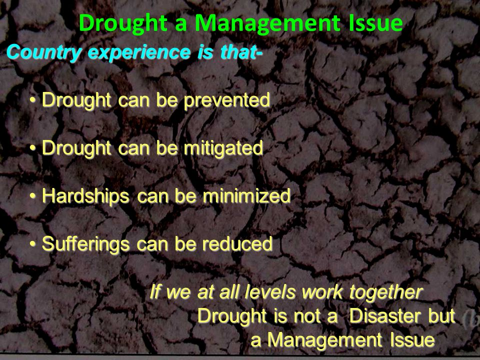 Country experience is that- Drought can be prevented Drought can be prevented Drought can be mitigated Drought can be mitigated Hardships can be minimized Hardships can be minimized Sufferings can be reduced Sufferings can be reduced If we at all levels work together Drought is not a Disaster but a Management Issue a Management Issue Drought a Management Issue