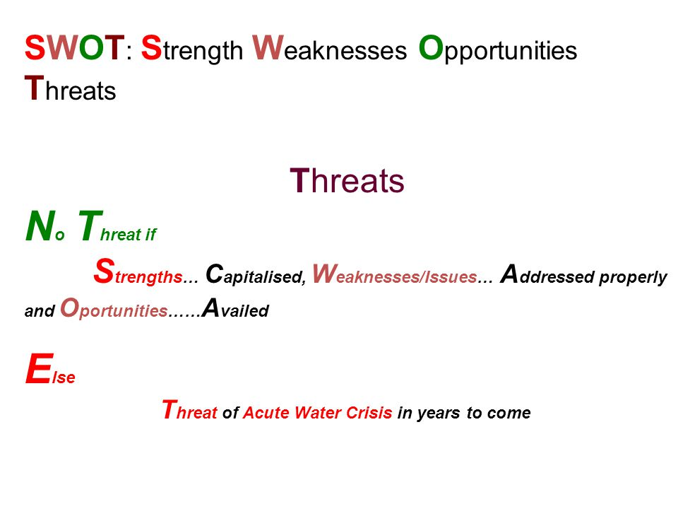 SWOT : S trength W eaknesses O pportunities T hreats Threats N o T hreat if S trengths… C apitalised, W eaknesses/Issues… A ddressed properly and O portunities…… A vailed E lse T hreat of Acute Water Crisis in years to come