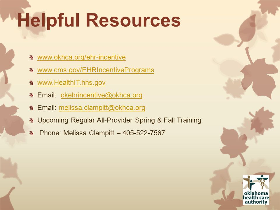 Helpful Resources www.okhca.org/ehr-incentive www.cms.gov/EHRIncentivePrograms www.HealthIT.hhs.gov Email: okehrincentive@okhca.orgokehrincentive@okhca.org Email: melissa.clampitt@okhca.orgmelissa.clampitt@okhca.org Upcoming Regular All-Provider Spring & Fall Training Phone: Melissa Clampitt – 405-522-7567
