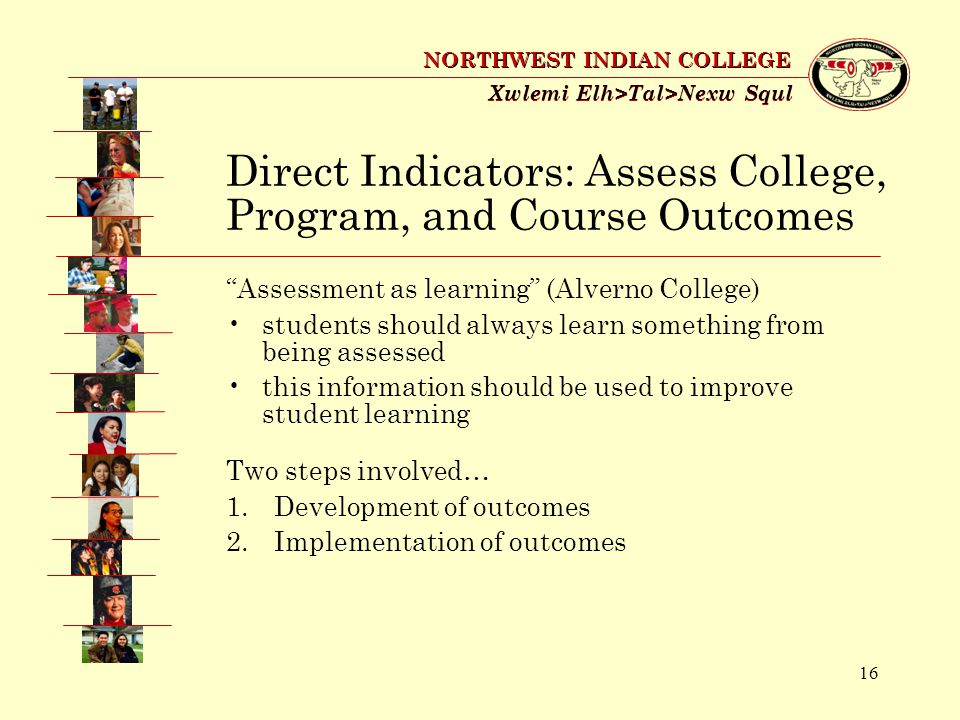 16 Xwlemi Elh>Tal>Nexw Squl NORTHWEST INDIAN COLLEGE Assessment as learning (Alverno College) students should always learn something from being assessed this information should be used to improve student learning Direct Indicators: Assess College, Program, and Course Outcomes Two steps involved… 1.Development of outcomes 2.Implementation of outcomes