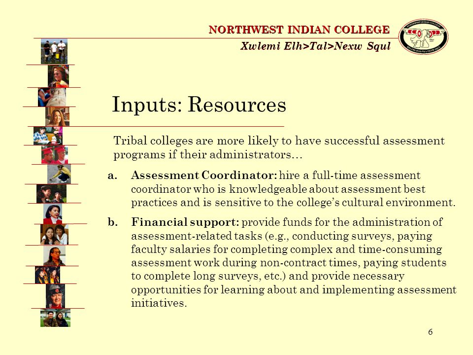 7 Xwlemi Elh>Tal>Nexw Squl NORTHWEST INDIAN COLLEGE Inputs: Resources (continued) c.Technical support: provide an adequate enrollment database system and an effective data collection system and hire a data administrator who is able to extract the data and create reports.