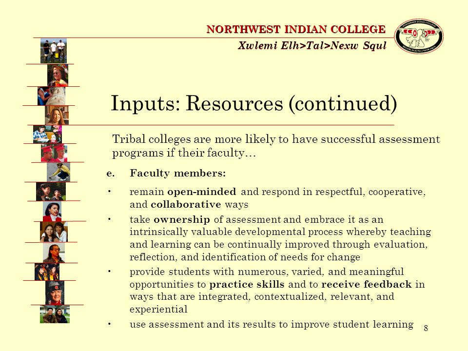 8 Xwlemi Elh>Tal>Nexw Squl NORTHWEST INDIAN COLLEGE Inputs: Resources (continued) e.Faculty members: remain open-minded and respond in respectful, cooperative, and collaborative ways take ownership of assessment and embrace it as an intrinsically valuable developmental process whereby teaching and learning can be continually improved through evaluation, reflection, and identification of needs for change provide students with numerous, varied, and meaningful opportunities to practice skills and to receive feedback in ways that are integrated, contextualized, relevant, and experiential use assessment and its results to improve student learning Tribal colleges are more likely to have successful assessment programs if their faculty…