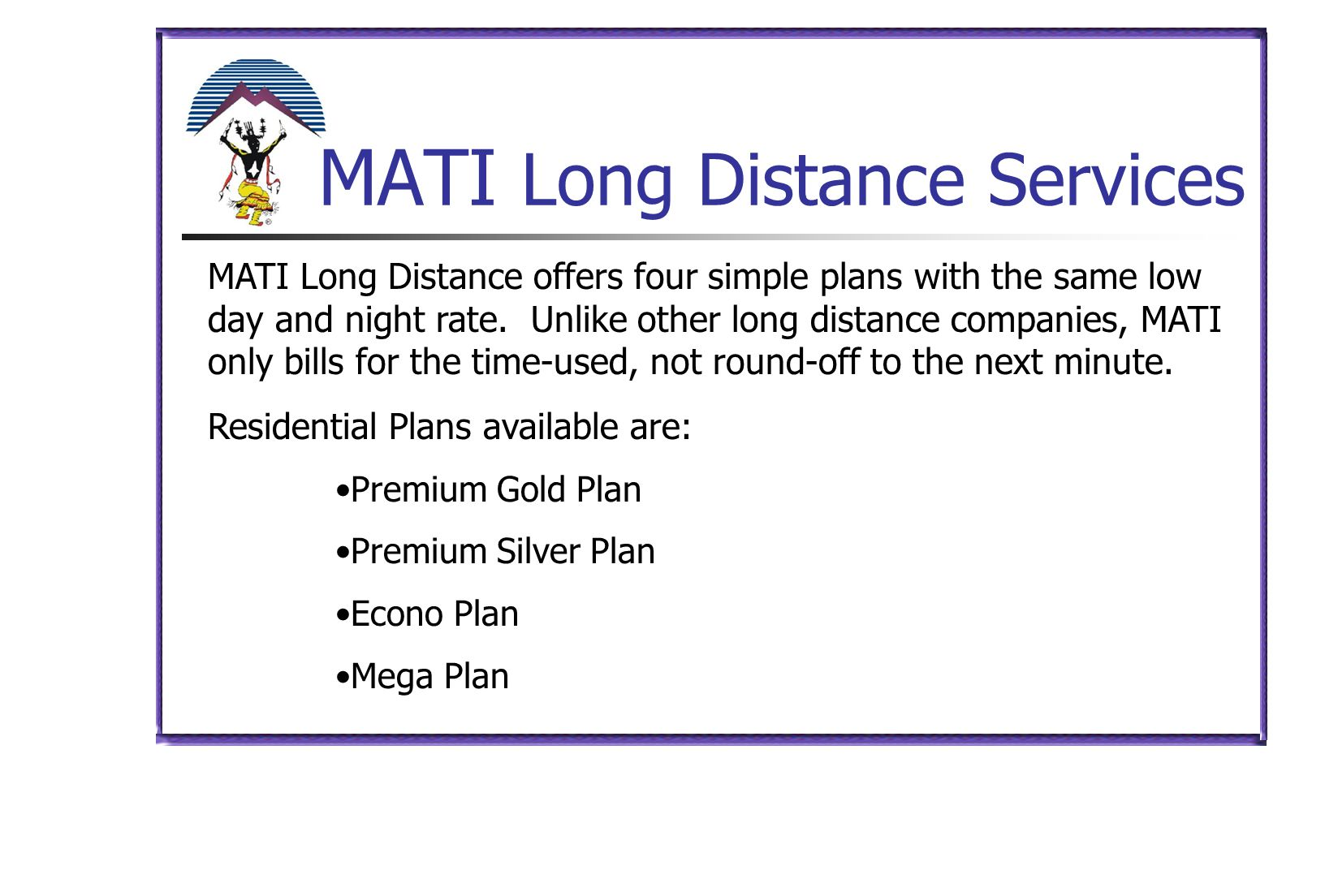 MATI Long Distance Services MATI Long Distance offers four simple plans with the same low day and night rate. Unlike other long distance companies, MA