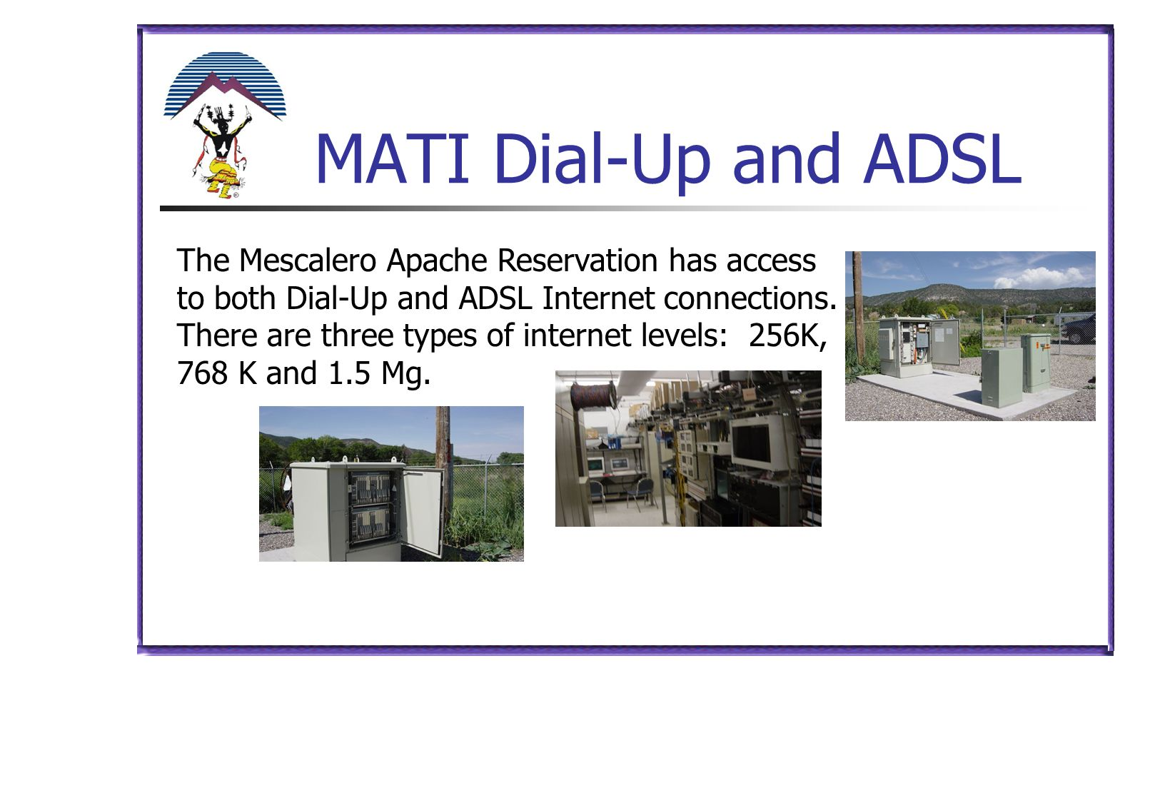 MATI Dial-Up and ADSL The Mescalero Apache Reservation has access to both Dial-Up and ADSL Internet connections. There are three types of internet lev