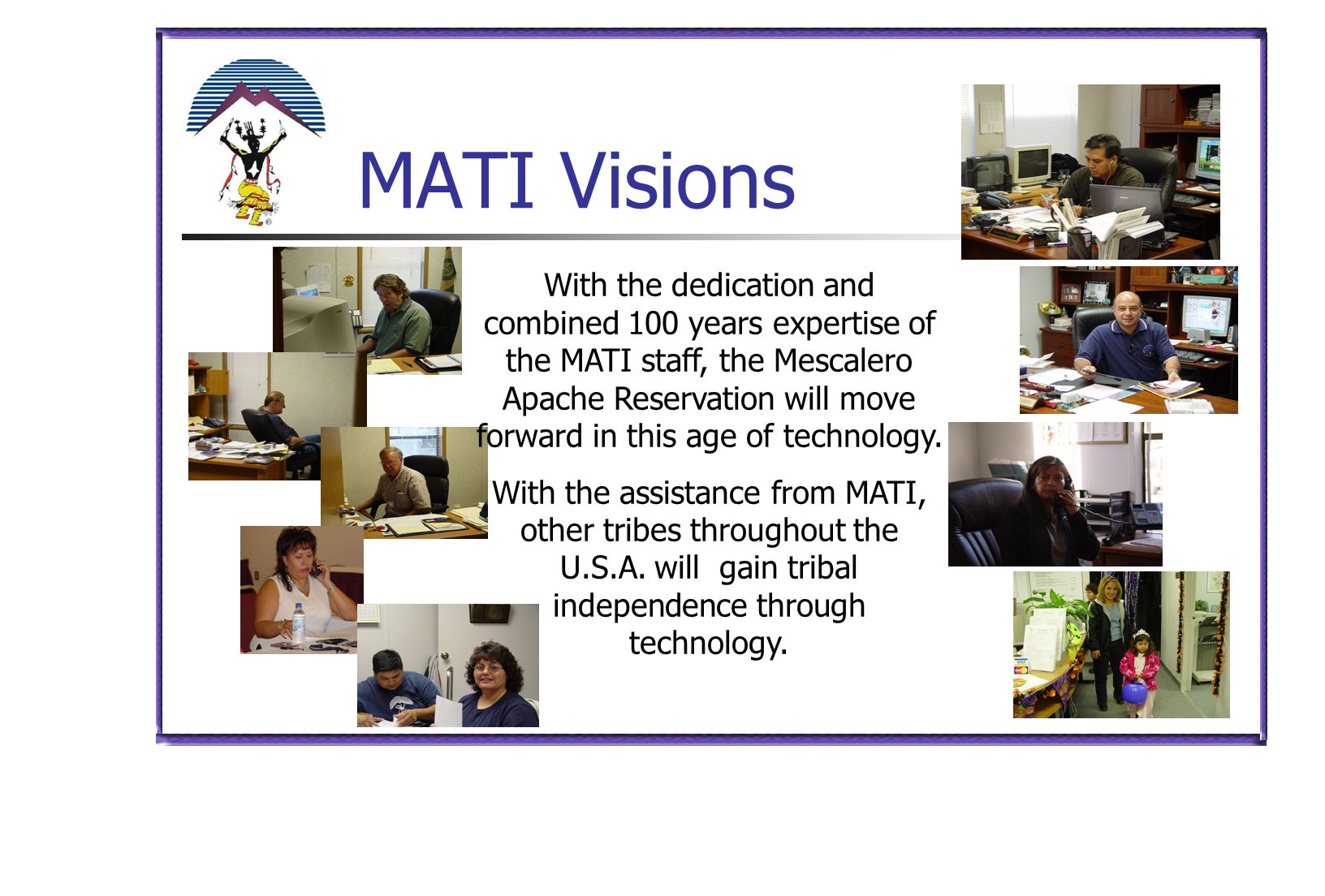 MATI Visions With the dedication and combined 100 years expertise of the MATI staff, the Mescalero Apache Reservation will move forward in this age of
