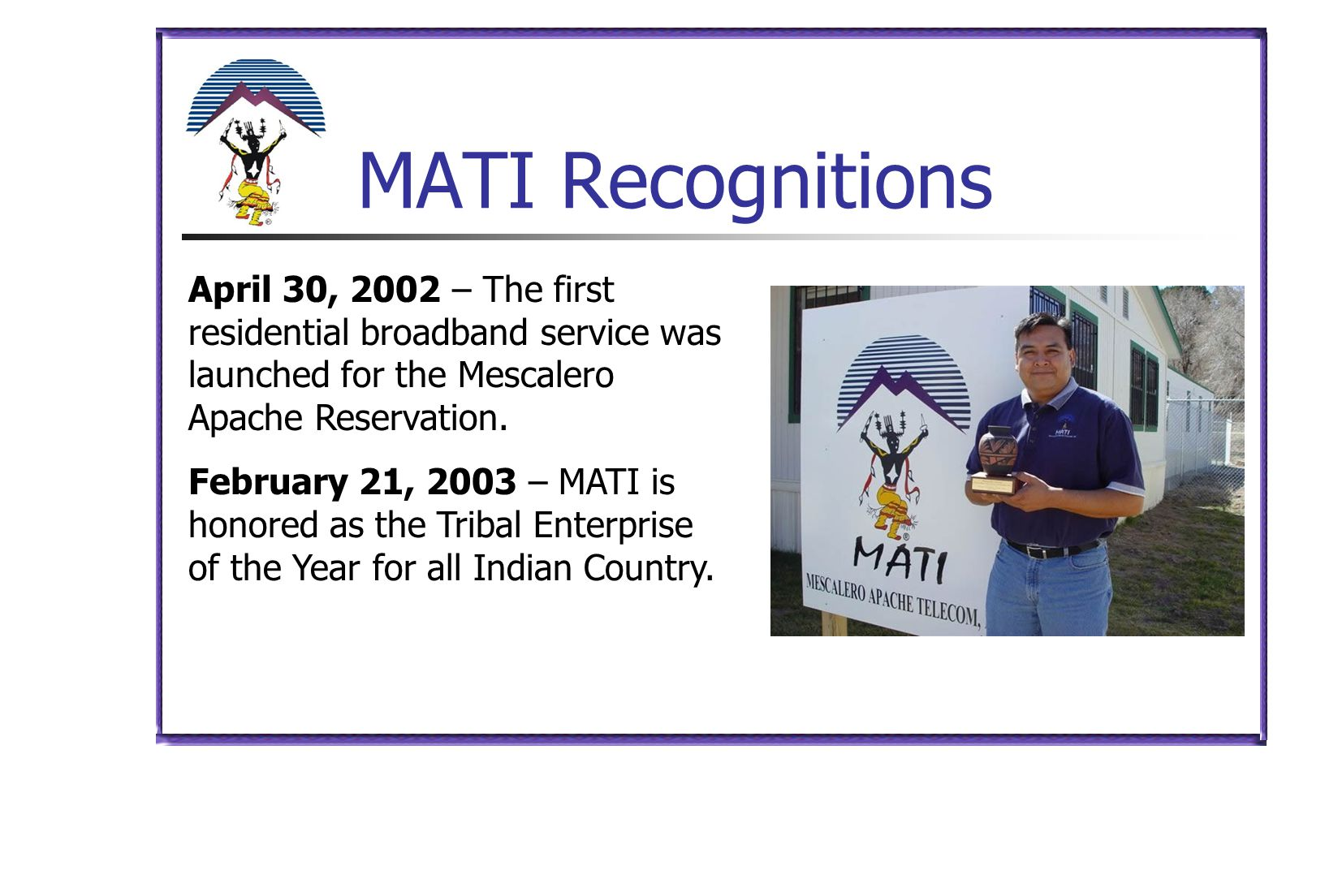 MATI Recognitions April 30, 2002 – The first residential broadband service was launched for the Mescalero Apache Reservation. February 21, 2003 – MATI