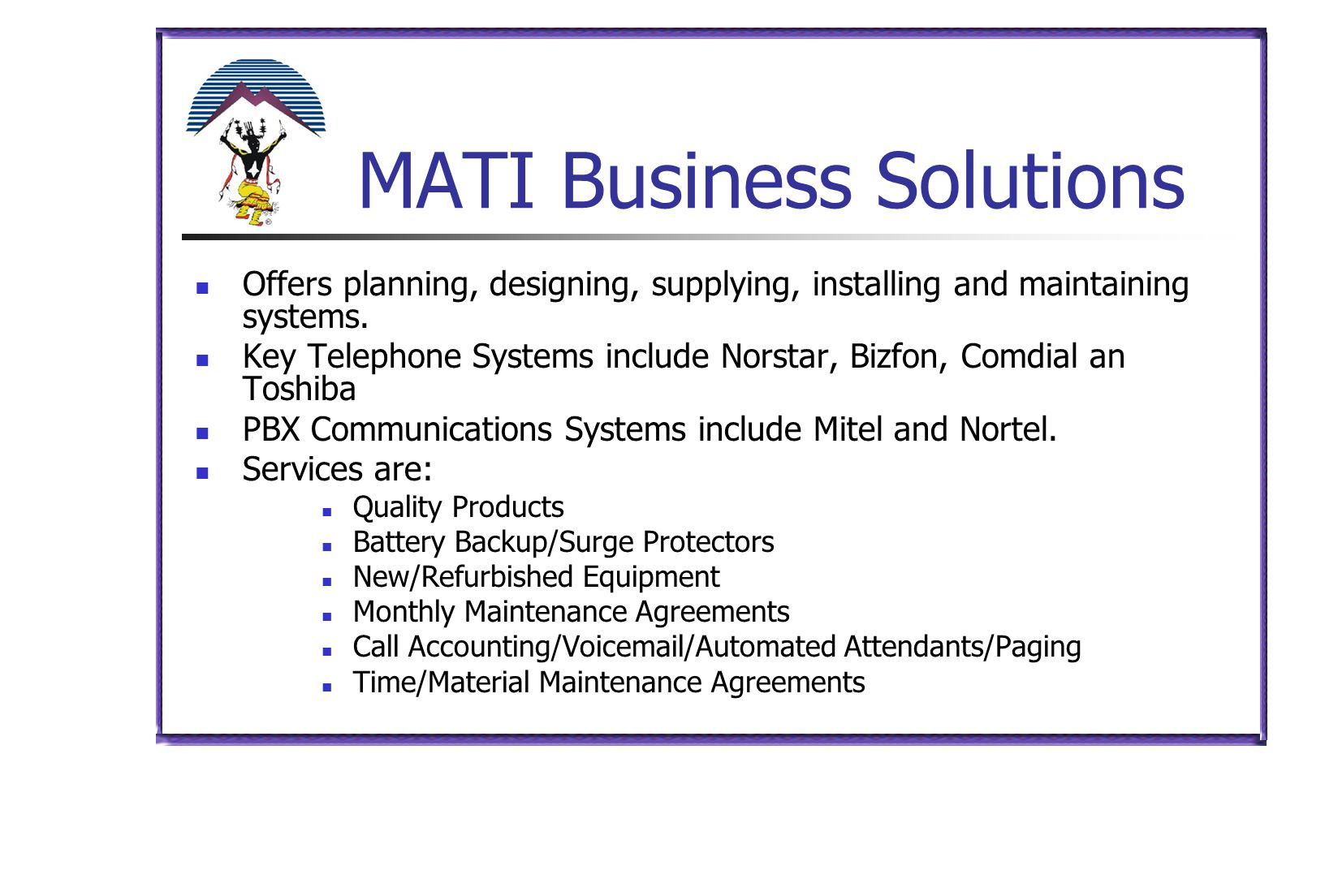 MATI Business Solutions Offers planning, designing, supplying, installing and maintaining systems. Key Telephone Systems include Norstar, Bizfon, Comd