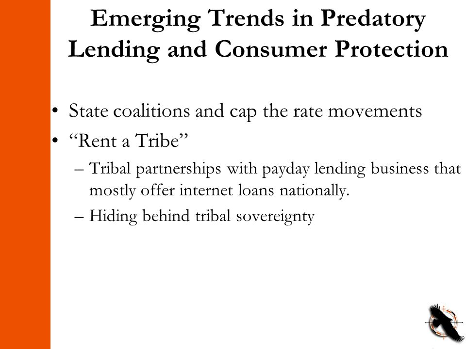 Emerging Trends in Predatory Lending and Consumer Protection State coalitions and cap the rate movements Rent a Tribe –Tribal partnerships with payday lending business that mostly offer internet loans nationally.