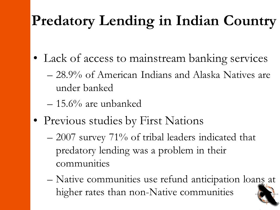 Predatory Lending in Indian Country Lack of access to mainstream banking services –28.9% of American Indians and Alaska Natives are under banked –15.6