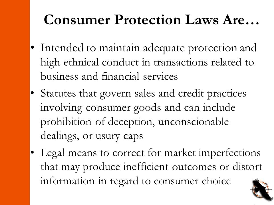 Consumer Protection Laws Are… Intended to maintain adequate protection and high ethnical conduct in transactions related to business and financial services Statutes that govern sales and credit practices involving consumer goods and can include prohibition of deception, unconscionable dealings, or usury caps Legal means to correct for market imperfections that may produce inefficient outcomes or distort information in regard to consumer choice