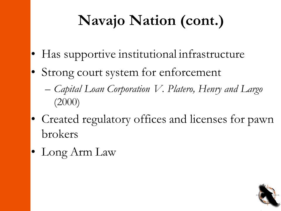 Navajo Nation (cont.) Has supportive institutional infrastructure Strong court system for enforcement –Capital Loan Corporation V. Platero, Henry and