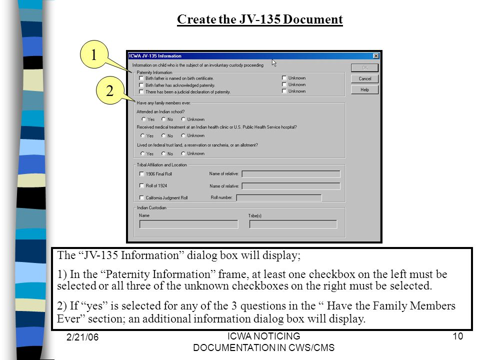 2/21/06 ICWA NOTICING DOCUMENTATION IN CWS/CMS 10 The JV-135 Information dialog box will display; 1) In the Paternity Information frame, at least one checkbox on the left must be selected or all three of the unknown checkboxes on the right must be selected.