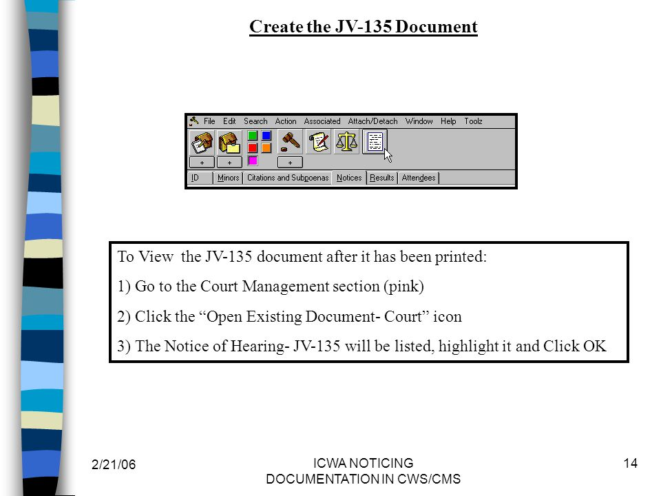 2/21/06 ICWA NOTICING DOCUMENTATION IN CWS/CMS 14 Create the JV-135 Document To View the JV-135 document after it has been printed: 1) Go to the Court Management section (pink) 2) Click the Open Existing Document- Court icon 3) The Notice of Hearing- JV-135 will be listed, highlight it and Click OK