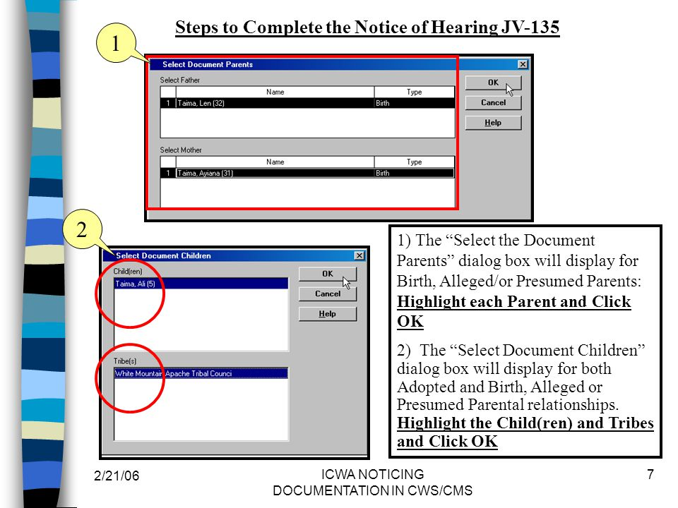 2/21/06 ICWA NOTICING DOCUMENTATION IN CWS/CMS 7 1) The Select the Document Parents dialog box will display for Birth, Alleged/or Presumed Parents: Highlight each Parent and Click OK 2) The Select Document Children dialog box will display for both Adopted and Birth, Alleged or Presumed Parental relationships.