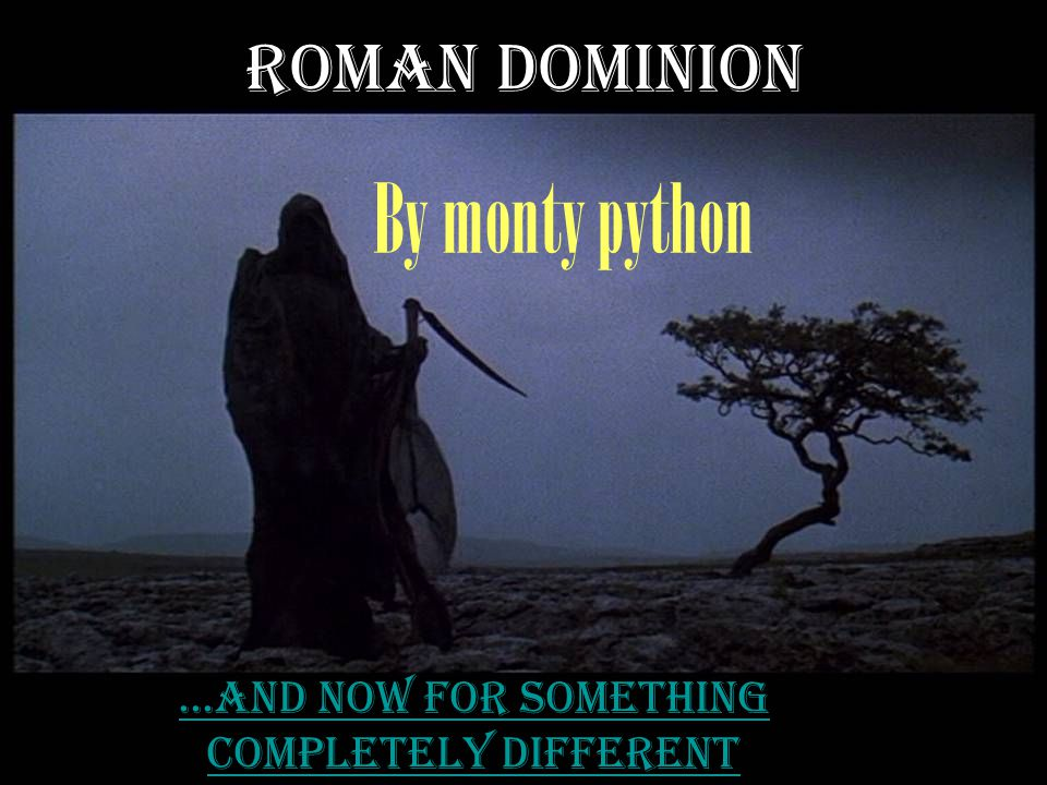 Roman dominion By monty python...and now for something completely different