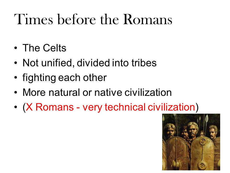 Times before the Romans The Celts Not unified, divided into tribes fighting each other More natural or native civilization (X Romans - very technical