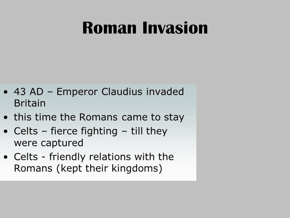 Roman Invasion 47 AD – legions in SW (Cornwall), West (Wales), North (Humber river) Constructing a system of military roads Londinium was founded 60 AD – borders had been pushed further
