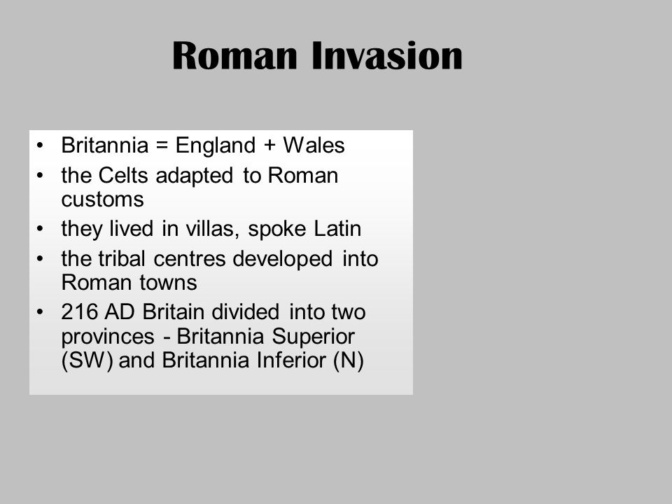 Roman Invasion Britannia = England + Wales the Celts adapted to Roman customs they lived in villas, spoke Latin the tribal centres developed into Roma